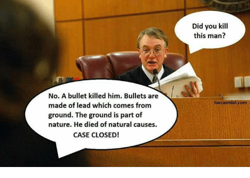 Funny: No. A bullet killed him. Bullets are  made of lead which comes from  ground. The ground is part of  nature. He died of natural causes.  CASE CLOSED!  Did you kill  this man  sarcasmlol.com