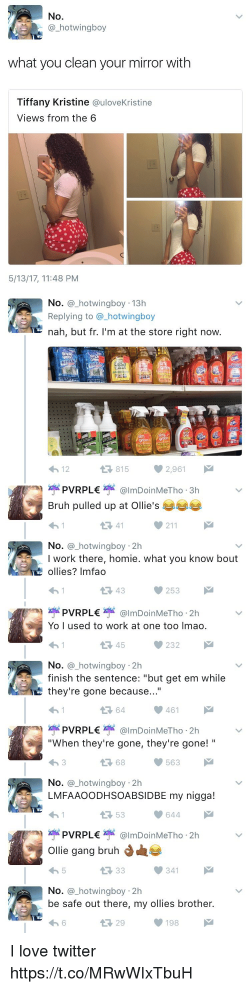 "Blackpeopletwitter, Bruh, and Homie: No.  a hotwingboy  what you clean your mirror with  Tiffany Kristine  a uloveKristine  Views from the 6  5/13/17, 11 48 PM   No  a hotwingboy 13h  Replying to a hotwingboy  nah, but fr. I'm at the store right now  815  2,961  4h 12  PVR PL€  Bruh pulled up at Ollie's  211  No  hotwingboy 2h  I work there, homie. what you know bout  ollies? Imfao  253   PVR PL€  Yo I used to work at one too lmao.  232  No  a hotwing boy 2h  finish the sentence: ""but get em while  they're gone because  461  PVR PL€  ""When they're gone, they're gone!  68  563  No  a hotwing boy 2h  LMFA AOODHSOABSIDBE my nigga!  644  53  PVR PL€  Ollie gang bruh  d  341  No  a hot  boy 2h  be safe out there, my ollies brother.  198  M I love twitter https://t.co/MRwWIxTbuH"