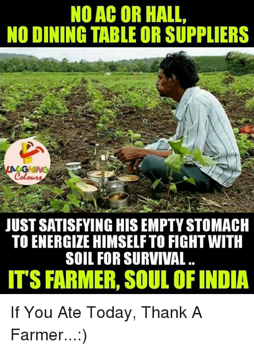 No Ac: NO AC OR HALL,  NO DINING TABLE ORSUPPLIERS  JUSTSATISFYING HISEMPTYSTOMACH  TO ENERGIZE HIMSELF TO FIGHT WITH  SOIL FOR SURVIVAL.  ITS FARMER, SOUL OFINDIA If You Ate Today, Thank A Farmer...:)