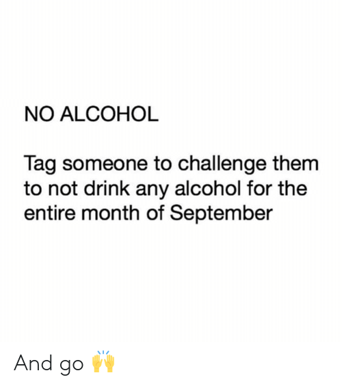 Tag Someone: NO ALCOHOL  Tag someone to challenge them  to not drink any alcohol for the  entire month of September And go 🙌