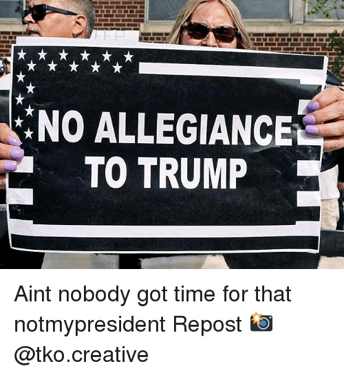 Memes, Ain't Nobody Got Time for That, and Time: :NO ALLEGIANCE  TO TRUMP Aint nobody got time for that notmypresident Repost 📸 @tko.creative