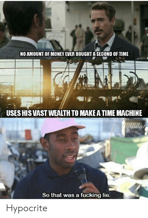 Hypocrite: NO AMOUNT OF MONEY EVER BOUGHT A SECOND OF TIME  USES HIS VASTWEALTH TO MAKE A TIME MACHINE  Dass  appeal  So that was a fucking lie. Hypocrite