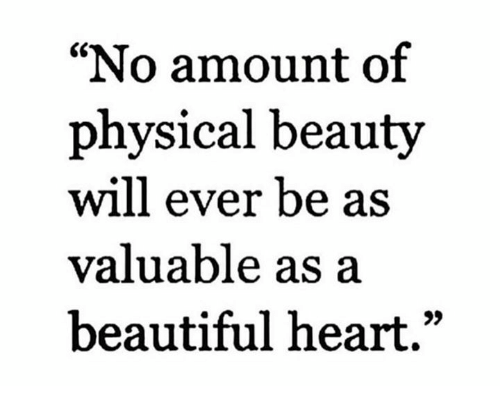 "Beautiful, Memes, and Heart: ""No amount of  physical beauty  will ever be as  valuable as a  beautiful heart."""