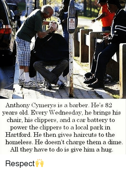 Barber, Homeless, and Memes: NO  Anthony Cymerys is a barber. He's 82  years old. Every Wednesday, he brings his  chair, his clippers, and a car battery to  power the clippers to a local park in  Hartford. He then gives haircuts to the  homeless. He doesn't charge them a dime.  All they have to do is give him a hug Respect🙌
