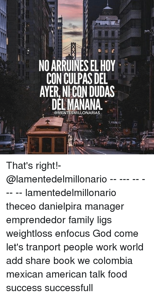 Books, Family, and Food: NO ARRUINES ELHOY  CON CULPAS DEL  AYER, NICON DUDAS  DEL MANANA  @MENTESMILLONARIAS That's right!-@lamentedelmillonario -- --- -- --- -- lamentedelmillonario theceo danielpira manager emprendedor family ligs weightloss enfocus God come let's tranport people work world add share book we colombia mexican american talk food success successfull