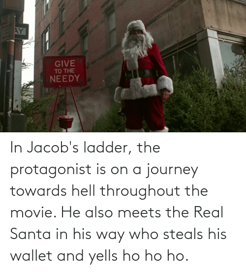 jacobs: NO  AY  PARKING  ANY  GIVE  TO THE  NEEDY In Jacob's ladder, the protagonist is on a journey towards hell throughout the movie. He also meets the Real Santa in his way who steals his wallet and yells ho ho ho.