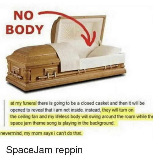 Casket: NO  BODY  at my funeral there is going to be a closed casket and then it will be  opened to reveal that i am not inside. instead, they will turn on  the ceiling fan and my Iifeless body will swing around the room while the  space jam theme song is playing in the background  nevermind, my mom says i cant do that. SpaceJam reppin