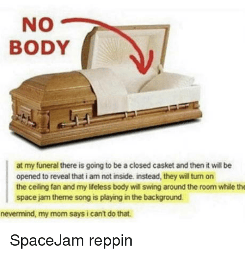 Casket: NO  BODY  at my funeral there is going to be a closed casket and then it will be  opened to reveal that i am not inside, instead, they will turn on  the ceiling fan and my ldeless body will swing around the room while the  space jam theme song is playing in the background  nevermind, my mom says i cant do that. SpaceJam reppin
