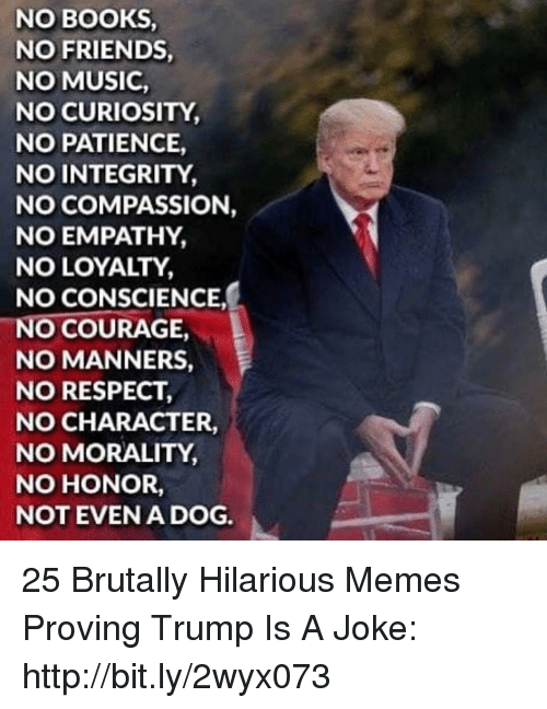 Conscience: NO BOOKS  NO FRIENDS  NO MUSIC  NO CURIOSITY  NO PATIENCE,  NO INTEGRITY  NO COMPASSION,  NO EMPATHY,  NO LOYALTY  NO CONSCIENCE  NO COURAGE  NO MANNERS,  NO RESPECT  NO CHARACTER,  NO MORALITY  NO HONOR,  NOT EVENA DOG. 25 Brutally Hilarious Memes Proving Trump Is A Joke: http://bit.ly/2wyx073