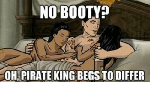 Booty, Memes, and Pirates: NO BOOTY?  OH PIRATE KING BEGSTO DIFFER