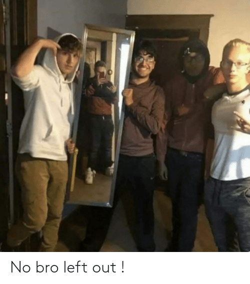 Left Out: No bro left out !