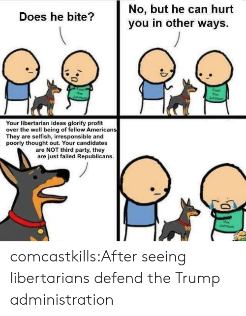 Libertarians: No, but he can hurt  you in other ways.  Does he bite?  Your libertarian ideas glorify profit  over the well being of fellow Americans  They are selfish, irresponsible and  poorly thought out. Your candidates  are NOT third party, they  are just failed Republicans. comcastkills:After seeing libertarians defend the Trump administration