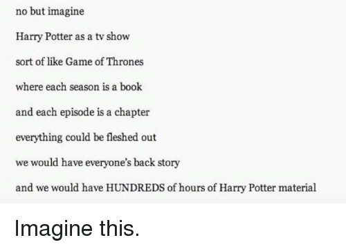 Books, Game of Thrones, and Harry Potter: no but imagine  Harry Potter as a tw show  sort of like Game of Thrones  where each season is a book  and each episode is a chapter  everything could be fleshed out  we would have everyone's back story  and we would have HUNDREDS of hours of Harry Potter material Imagine this.