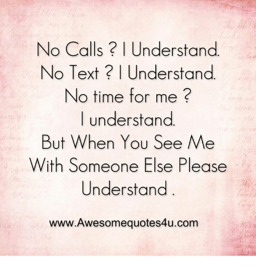 No Text: No Calls? Understand  No Text Understand  No time for me  I understand  But When You See Me  With Someone Else Please  Understand  www.Awesomequotes4u.com