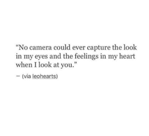 """the look: """"No camera could ever capture the look  in my eyes and the feelings in my heart  when I look at you.""""  (via leohearts)"""