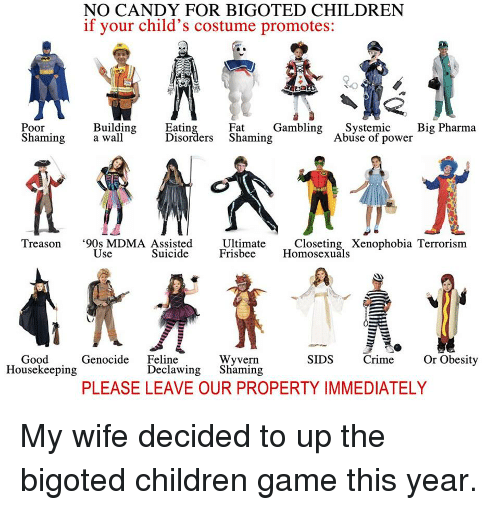 Candy, Children, and Crime: NO CANDY FOR BIGOTED CHILDREN  if your child's costume promotes:  Poor  Building  Eatin  Fat  Gambling  Systemic  Big Pharma  Shaming  a wall.  Disorders Shaming  Abuse of power  Treason  90s MDMA Assisted  Ultimate  Closeting Xenophobia Terrorism  Use  Suicide  Frisbee  Homosexuals  Wyvern  Good  Genocide  Feline  SIDS  Crime  Or Obesity  Housekeeping  Declawing  Shaming  PLEASE LEAVE OUR PROPERTY IMMEDIATELY My wife decided to up the bigoted children game this year.