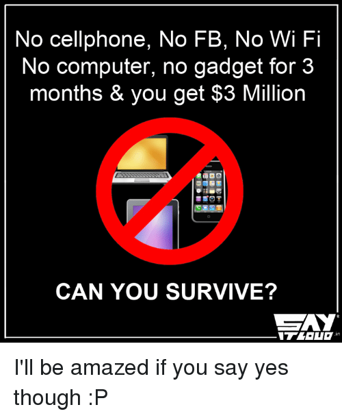 gadgets: No cellphone, No FB, No Wi Fi  No computer, no gadget for 3  months & you get $3 Million  CAN YOU SURVIVE?  CZAY I'll be amazed if you say yes though :P