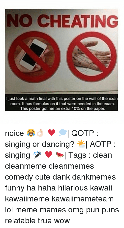 Memes, 🤖, and Paper: NO CHEATING  just took a math final with this poster on the wall of the exan  room. It has formulas on it that were needed in the exam.  This poster got me an extra 10% on the paper noice 😂👌🏻 ♥ 💭| QOTP : singing or dancing? 🌤| AOTP : singing 🎤 ♥ 🍉| Tags : clean cleanmeme cleanmemes comedy cute dank dankmemes funny ha haha hilarious kawaii kawaiimeme kawaiimemeteam lol meme memes omg pun puns relatable true wow