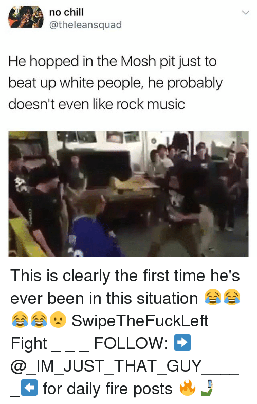 Chill, Fire, and Memes: no chill  @theleansquad  He hopped in the Mosh pit just to  beat up white people, he probably  doesn't even like rock music This is clearly the first time he's ever been in this situation 😂😂😂😂😦 SwipeTheFuckLeft Fight _ _ _ FOLLOW: ➡@_IM_JUST_THAT_GUY_____⬅ for daily fire posts 🔥🤳🏼
