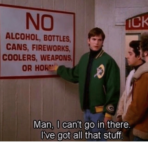hor: NO  Ck  ALCOHOL, BOTTLES  CANS, FIREWORKS  COOLERS, WEAPONS  OR HOR  Man, l cant go in there  l've got all that stuff.