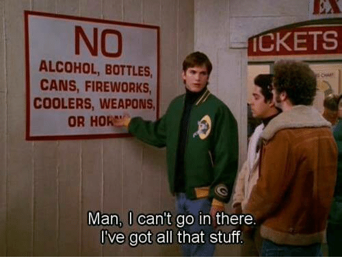 Hore: NO  CKETS  ALCOHOL, BOTTLES,c  CANS, FIREWORKS  COOLERS, WEAPONS  OR HORE  Man, I can't go in there  I've got all that stuf
