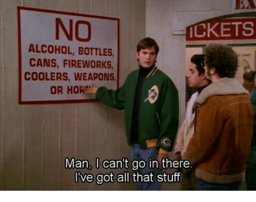 hor: NO  CKETS  ALCOHOL, BOTTLES  CANS, FIREWORKS  COOLERS, WEAPONS  OR HOR  Man, U can't go in there  I've got all that stuff