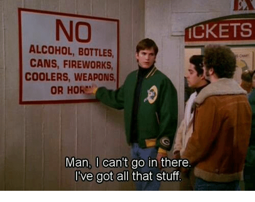 Hore: NO  CKETS  ALCOHOL, BOTTLES  CANS, FIREWORKS  COOLERS, WEAPONS  OR HORE  Man, I can't go in there  I've got all that stuf