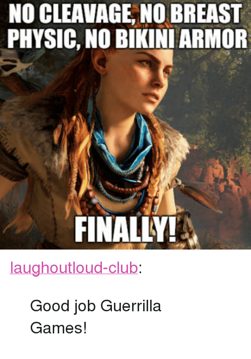 "physic: NO CLEAVAGE, NO BREAST  PHYSIC, NO BIKINI ARMOR  FINALLY! <p><a href=""http://laughoutloud-club.tumblr.com/post/158529704340/good-job-guerrilla-games"" class=""tumblr_blog"">laughoutloud-club</a>:</p>  <blockquote><p>Good job Guerrilla Games!</p></blockquote>"
