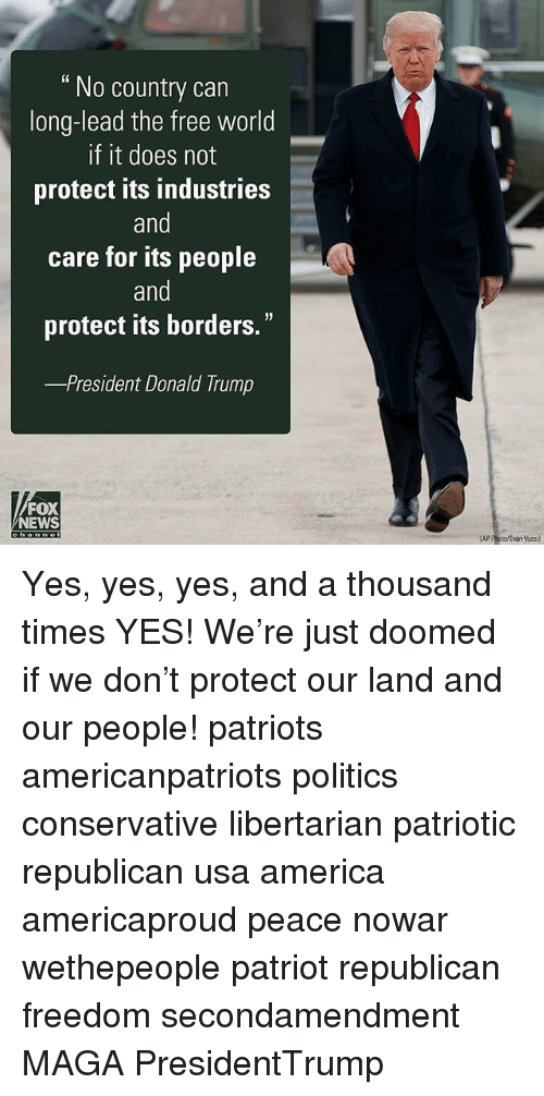 "Memes, 🤖, and Usa: No country can  long-lead the free world  If it does not  protect its industries  and  care for its people  and  protect its borders.""  President Donald Trump  FOX  NEWS  AP Poto/Evan Vucci) Yes, yes, yes, and a thousand times YES! We're just doomed if we don't protect our land and our people! patriots americanpatriots politics conservative libertarian patriotic republican usa america americaproud peace nowar wethepeople patriot republican freedom secondamendment MAGA PresidentTrump"