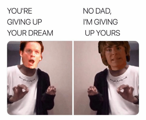 No Dad: NO DAD,  YOU'RE  I'M GIVING  GIVING UP  UP YOURS  YOUR DREAM