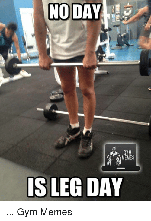 Leg,  Legs, and Legs-Day: NO DAY  GYM  MEMES  IS LEG DAY ...  Gym Memes
