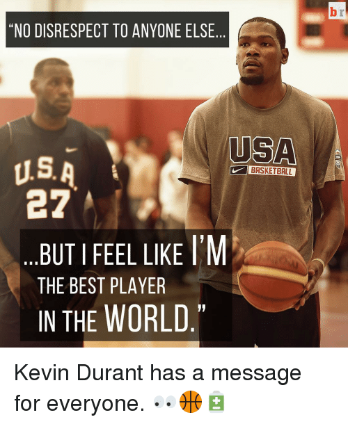 "Basketball, Kevin Durant, and Sports: ""NO DISRESPECT TO ANYONE ELSE  USA  U.S. A  BASKETBALL  e?  BUT I FEEL LIKE M  THE BEST PLAYER  IN THE WORLD Kevin Durant has a message for everyone. 👀🏀🔋"
