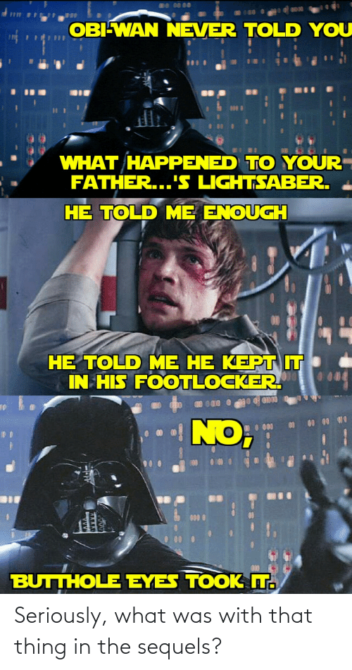 Footlocker: nO DO 00  OROO  OBIWAN NEVER TOLD YOU  WHAT HAPPENED TO YOUR  FATHER...'S LIGHTSABER.  HE TOLD ME ENOUGH  HE TOLD ME HE KEPTIT  IN HIS FOOTLOCKER  BUTTHOLE EYES TOOK T. Seriously, what was with that thing in the sequels?