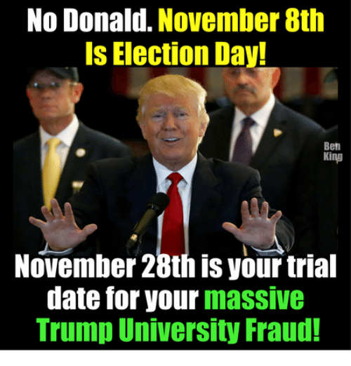 🤖: No Donald. November 8th  Is Election Day!  Ben  King  November 28th is yourtrial  date for your  massive  Trump University Fraud!