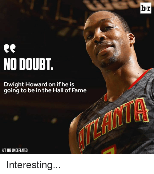 Dwight Howard, Doubt, and The Undefeated: NO DOUBT.  Dwight Howard on if he is  going to be in the Hall of Fame  HIT THE UNDEFEATED  br Interesting...