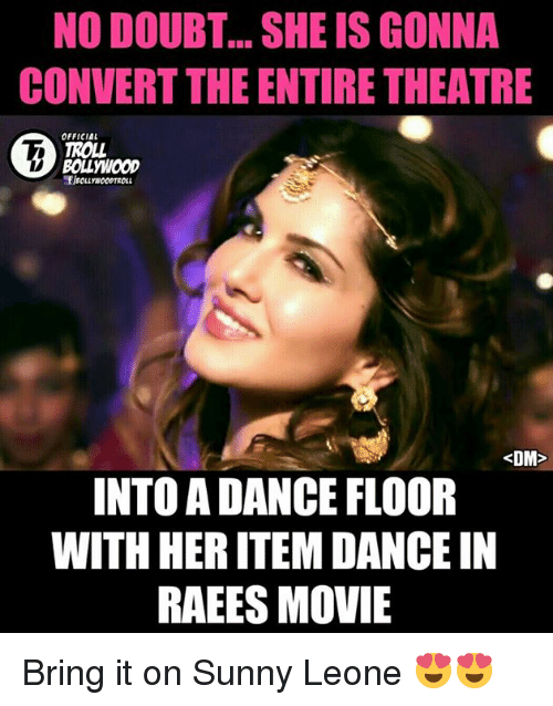 sunny leone: NO DOUBT SHE ISGONNA  CONVERT THE ENTIRE THEATRE  OFFICIAL  BOLLWOOD  <DM>  INTO ADANCE FLOOR  WITH HERITEM DANCE IN  RAEES MOVIE Bring it on Sunny Leone 😍😍  <DrunkenMaster>