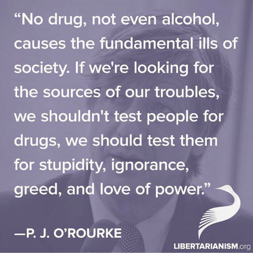 "memes: ""No drug, not even alcohol  causes the fundamental ills of  society. If we're looking for  the sources of our troubles,  We shouldn't test people for  drugs, we should test them  for stupidity, ignorance,  greed, and love of power.""  P. J. O'ROURKE  LIBERTARIANISM.org"