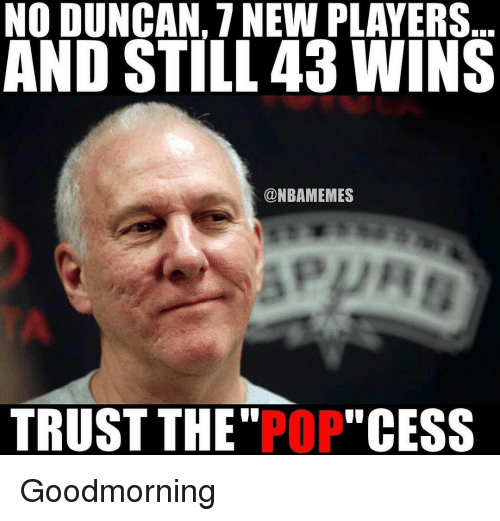 "Nba, Pop, and Player: NO DUNCAN, NEW PLAYERS  AND STILL 43 WINS  @NBAMEMES  TRUST THE  POP  ""CESS Goodmorning"