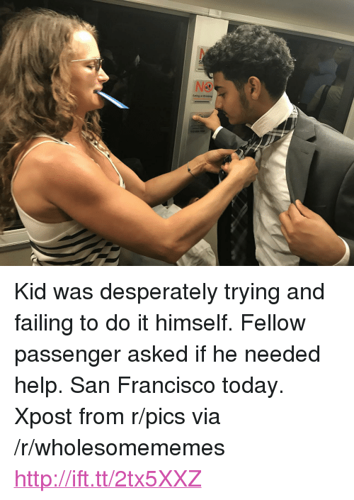 "Francisco: NO  Eating or Drinking <p>Kid was desperately trying and failing to do it himself. Fellow passenger asked if he needed help. San Francisco today. Xpost from r/pics via /r/wholesomememes <a href=""http://ift.tt/2tx5XXZ"">http://ift.tt/2tx5XXZ</a></p>"