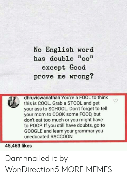 "Eat Too Much: No English word  has double ""oo""  except Good  prove me wrong?  dhruviswanathan You're a FOOL to think  this is COOL. Grab a STOOL and get  your ass to SCHOOL. Don't forget to tell  your mom to COOK some FOOD, but  don't eat too much or you might have  to POOP If you still have doubts, go to  GOOGLE and learn your grammar you  uneducated RACCOON  45,463 likes Damnnailed it by WonDirection5 MORE MEMES"