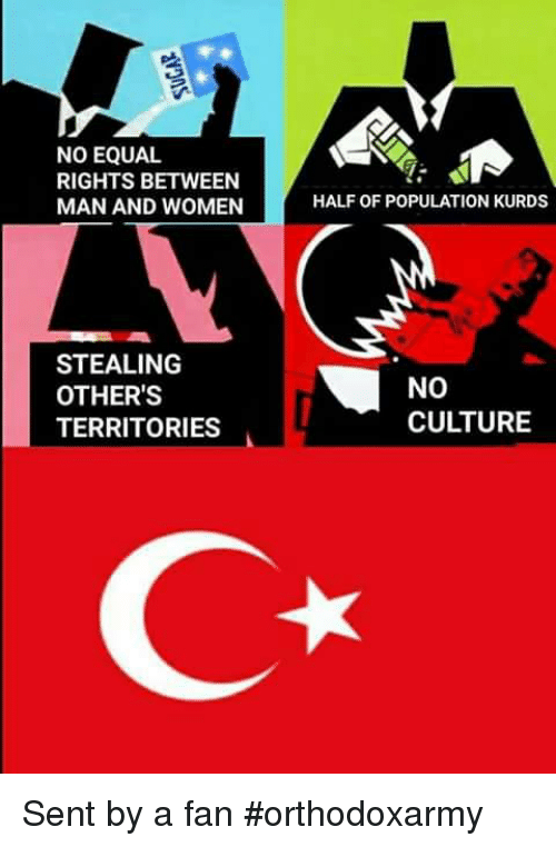 Serbiaball: NO EQUAL  RIGHTS BETWEEN  MAN AND WOMEN  HALF OF POPULATION KURDS  STEALING  OTHER'S  TERRITORIES  NO  CULTURE Sent by a fan  #orthodoxarmy