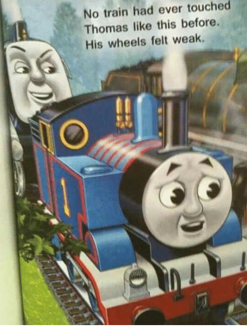 Touche, Train, and Dank Memes: No ever train had touched  Thomas like this before.  His wheels felt weak.