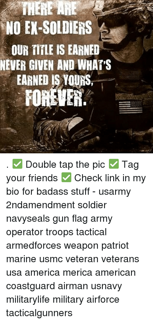 America, Ex's, and Friends: NO EX-SOLDIERS  OUR TIFLE IS EARNED  NEVER GIVEN AND WHATS  EARNED IS YOURS,  FOREVER. . ✅ Double tap the pic ✅ Tag your friends ✅ Check link in my bio for badass stuff - usarmy 2ndamendment soldier navyseals gun flag army operator troops tactical armedforces weapon patriot marine usmc veteran veterans usa america merica american coastguard airman usnavy militarylife military airforce tacticalgunners