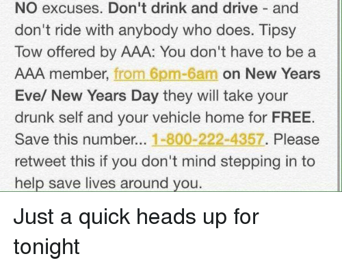 drinking and driving: NO excuses. Don't drink and drive and  don't ride with anybody who does. Tipsy  Tow offered by AAA: You don't have to be a  AAA member, from 6pm-6am on New Years  Eve/ New Years Day they will take your  drunk self and your vehicle home for FREE.  Save this number...  1-800-222-4357  Please  retweet this if you don't mind stepping in to  help save lives around you. Just a quick heads up for tonight