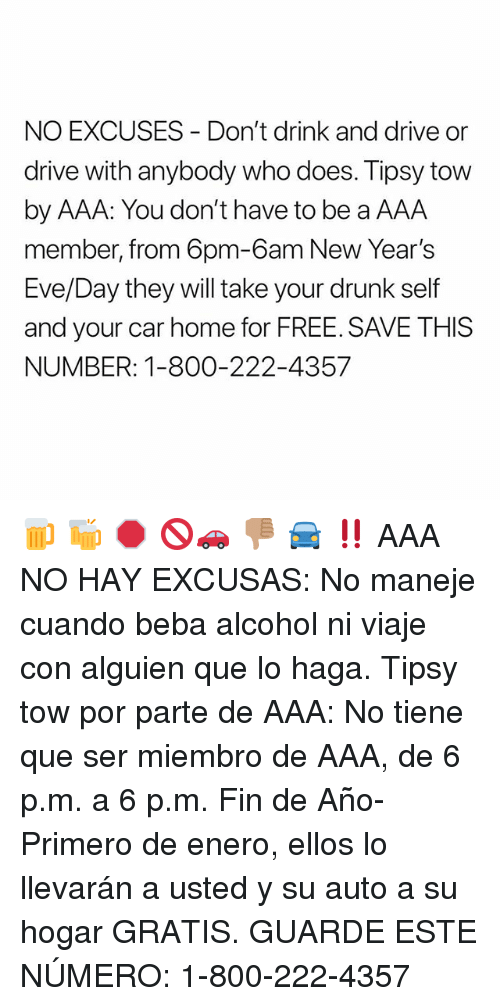 Dont Drink And Drive: NO EXCUSES Don't drink and drive or  drive with anybody who does. Tipsy tow  by AAA: You don't have to be a AAA  member, from 6pm-6am New Year's  Eve/Day they will take your drunk self  and your car home for FREE. SAVE THISS  NUMBER: 1-800-222-4357 🍺 🍻 🛑 🚫🚗 👎🏽 🚘 ‼️ AAA NO HAY EXCUSAS: No maneje cuando beba alcohol ni viaje con alguien que lo haga. Tipsy tow por parte de AAA: No tiene que ser miembro de AAA, de 6 p.m. a 6 p.m. Fin de Año-Primero de enero, ellos lo llevarán a usted y su auto a su hogar GRATIS. GUARDE ESTE NÚMERO: 1-800-222-4357