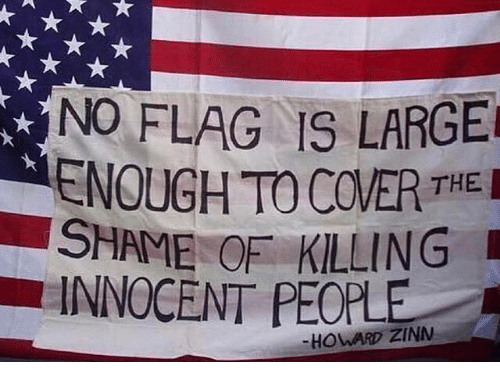 Memes, 🤖, and Shame: NO FLAG IS LARGE  ENOUGH TO COVER THE  SHAME OF KILLING  INNOCENT PEOPLE  -HOWARD ZINN