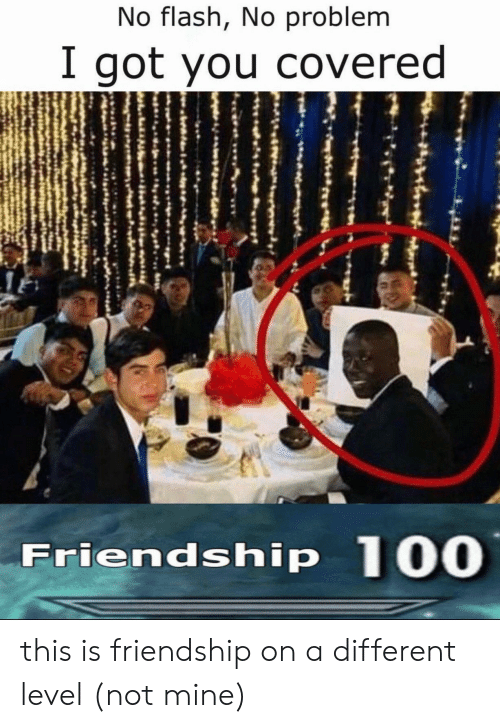 flash: No flash, No problem  I got you covered  Friendship 100 this is friendship on a different level (not mine)
