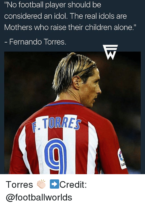 "Being Alone, Children, and Football: ""No football player should be  considered an idol. The real idols are  Mothers who raise their children alone.""  - Fernando Torres.  TORRE Torres 👏🏻 ➡️Credit: @footballworlds"