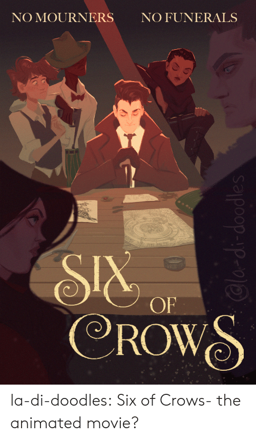 Animated: NO FUNERALS  NO MOURNERS  SIX  CROWS  OF  Cla-di-doodles la-di-doodles:  Six of Crows- the animated movie?