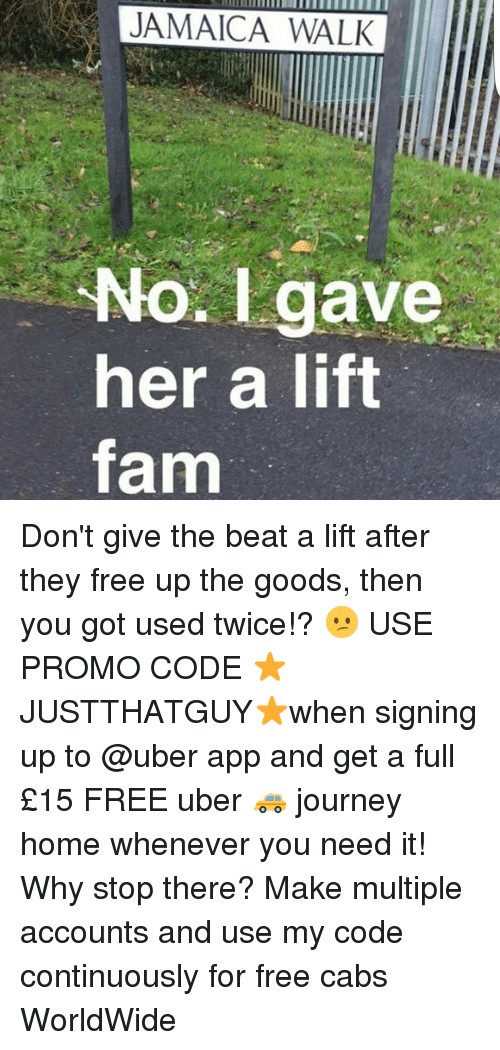 Journey, Memes, and Uber: No. gave  her a lift  farm Don't give the beat a lift after they free up the goods, then you got used twice!? 😕 USE PROMO CODE ⭐JUSTTHATGUY⭐when signing up to @uber app and get a full £15 FREE uber 🚕 journey home whenever you need it! Why stop there? Make multiple accounts and use my code continuously for free cabs WorldWide
